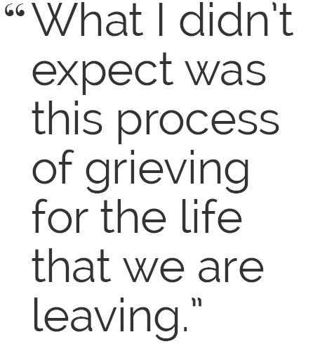What I didn't expect was this process of grieving for the life that we are leaving