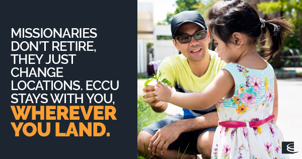 Missionaries don't retire. They just change locations. ECCU stays with you wherever you land.